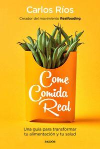 Come Comida Real - Una Guia Para Transformar Tu Alimentacion Y Tu Salud - Carlos Rios