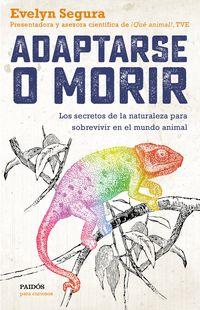 ADAPTARSE O MORIR - LOS SECRETOS DE LA NATURALEZA PARA SOBREVIVIR EN EL MUNDO ANIMAL