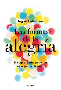 Formas De La Alegria, Las - El Sorprendente Poder De Los Objetos Cotidianos - Ingrid Fetell Lee