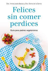 Felices Sin Comer Perdices - Guia Para Padres Vegetarianos - Inmaculada Baeza / Elena De La Serna