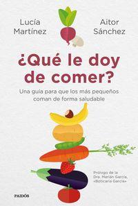 ¿que Le Doy De Comer? - Una Guia Para Que Los Mas Pequeños Coman De Forma Saludable - Aitor Sanchez Garcia / Lucia Martinez