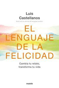Lenguaje De La Felicidad, El - Cambia Tu Relato, Transforma Tu Vida - Luis Castellanos