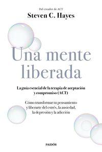 MENTE LIBERADA, UNA - LA GUIA ESENCIAL DE LA TERAPIA DE ACEPTACION Y COMPROMISO (ACT)