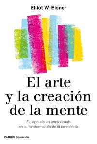 ARTE Y LA CREACION DE LA MENTE, EL - EL PAPEL DE LAS ARTES VISUALES EN LA TRANSFORMACION DE LA CONCIENCIA