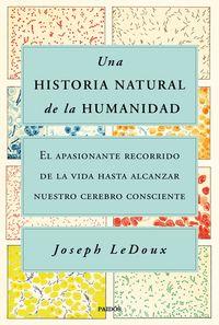 UNA HISTORIA NATURAL DE LA HUMANIDAD - EL APASIONANTE RECORRIDO DE LA VIDA HASTA ALCANZAR NUESTRO CEREBRO CONSCIENTE