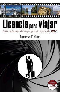 Licencia Para Viajar - Guia Definitiva De Viajes Por El Mundo De 007 - Jaume Palau Rodriguez