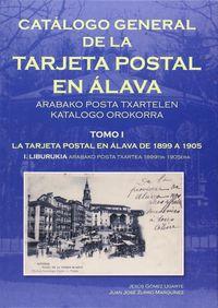 CATALOGO GENERAL DE LA TARJETA POSTAL EN ALAVA TOMO I - LA TARJETA POSTAL EN ALAVA DE 1899 A 1905 = ARABAKO POSTA TXARTELEN KATALOGO OROKORRA I. LIBURUKIA ARABAKO POSTA TXARTEA 1899TIK- 1905ERA