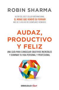 Audaz, Productivo Y Feliz - Una Guia Para Conseguir Objetivos Increibles Y Dominar Tu Vida Personal Y Profesional - Robin Sharma