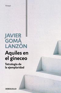 Aquiles En El Gineceo (tetralogia De La Ejemplaridad) - Javier Goma Lanzon