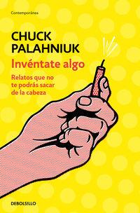 Inventate Algo - Relatos Que No Te Podras Sacar De La Cabeza - Chuck Palahniuk