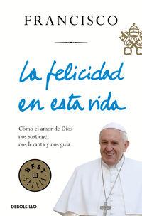 Felicidad En Esta Vida, La - Como El Amor De Dios Nos Sostiene, Nos Levanta Y Nos Guia - Jorge Bergoglio