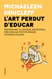 L'ART PERDUT D'EDUCAR - RECUPERAR LA SAVIESA ANCESTRAL PER CRIAR PETITS ESSERS HUMANS FELIÇOS