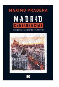 Madrid Confidencial - Como Destruir Una Ciudad En Cuatro Años - Maximo Pradera