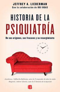 Historia De La Psiquiatria - De Sus Origenes, Sus Fracasos Y Su Resurgimiento - Jeffrey A. Lieberman / Ogi Ogas