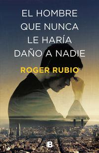 El hombre que nunca le haria daño a nadie - Roger Rubio