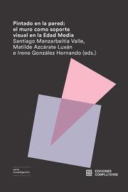 Pintado En La Pared - El Muro Como Soporte Visual En La Edad Media - Matilde Azcarate Luxan (ed. ) / Irene Gonzalez Hernando (ed. )