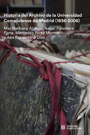 Historia Del Archivo De La Ucm (1836-2006) - Mar Narbona Alvarez / Isabel Palomera Parra / Mercedes Perez Montes