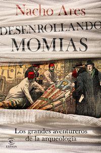 Desenrollando Momias - Los Grandes Aventureros De La Arqueologia - Nacho Ares