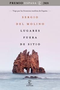 LUGARES FUERA DE SITIO (PREMIO ESPASA 2018) - VIAJE POR LAS FRONTERAS INSOLITAS DE ESPAÑA
