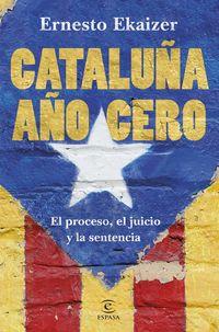 Cataluña Año Cero - El Proceso, El Juicio Y La Sentencia - Ernesto Ekaizer