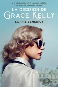 la decision de grace kelly - una novela sobre la mayor historia de amor de todos los tiempos - Sophie Benedict