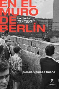 en el muro de berlin - la ciudad secuestrada (1961-1989) - Sergio Campos Cacho