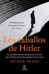 los caballos de hitler - la increible historia del detective del arte que localizo uno de los grandes iconos nazis - Arthur Brand