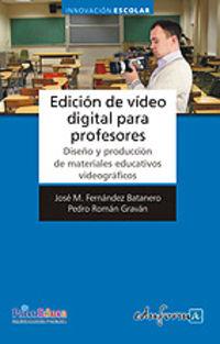 Edicion De Video Digital Para Profesores - Diseño Y Produccion - Jose Maria Fernandez Batanero / Pedro Roman Gravan