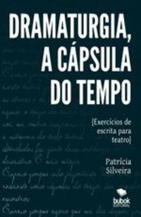 Dramaturgia, A Cápsula Do Tempo - Exercícios De Escrita Para Teatro - Patrícia Silveira Dos Santos
