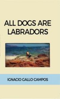All Dogs Are Labradors - Ignacio Gallo Campos
