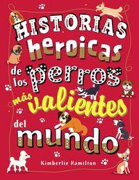 Historias Heroicas De Los Perros Mas Valientes Del Mundo - Kimberlie Hamilton