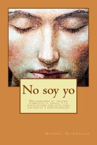 NO SOY YO - ENTENDIENDO EL TRAUMA COMPLEJO, EL APEGO, Y LA DISOCIACION - UNA GUIA PARA PACIENTES