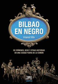 Bilbao En Negro - De Crimenes, Sexo Y Otras Historias En Una Ciudad Fuera De Lo Comun - Imanol Villa Rivas