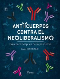 Anticuerpos Contra El Neoliberalismo - Guia Para Despues De La Pandemia - Juan Ibarrondo Portilla
