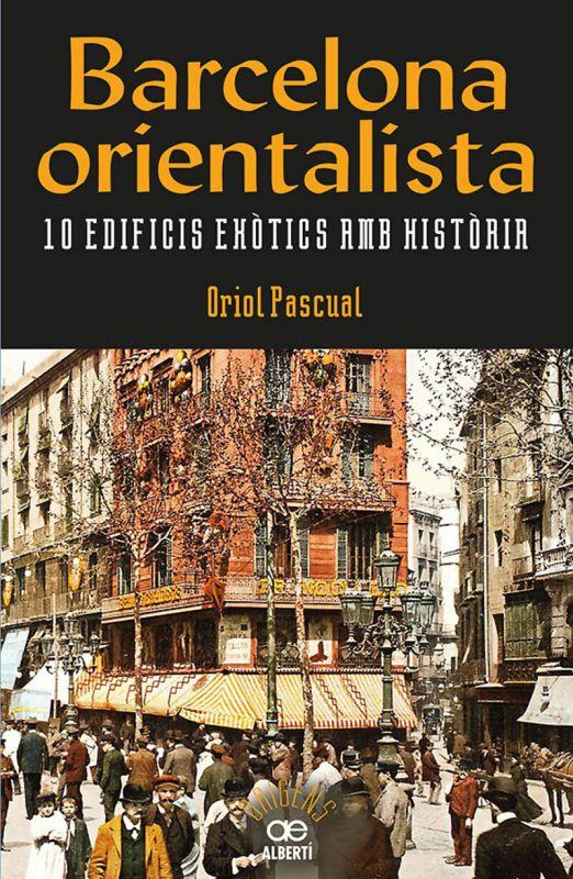 Barcelona Orientalista - 10 Edificis Exotics Amb Historia - Oriol Pascual Sanpons