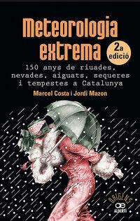 Meteorologia Extrema - 150 Anys De Riuades, Nevades, Aiguats, Sequeres I Tempestes A Catalunya - Marcel Costa Vila / Jordi Mazon Mazon