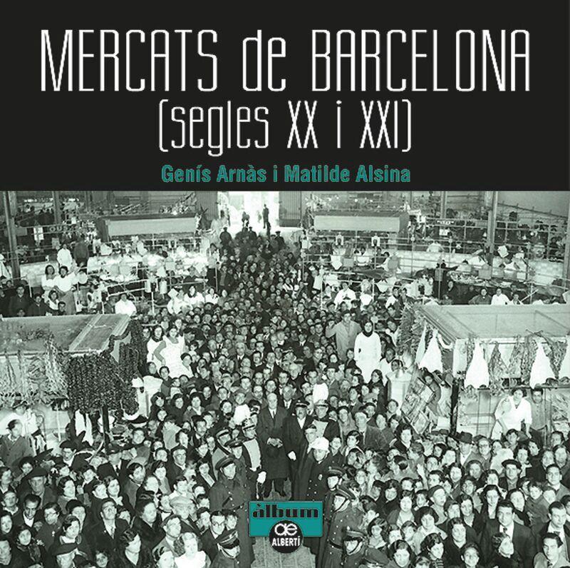 Mercats De Barcelona (segles Xx-Xxi) - Genis Arnas / Matilde Alsina