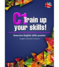 C1 TRAIN UP YOUR SKILLS - EXTENSIVE ENGLISH SKILLS PRACTICE