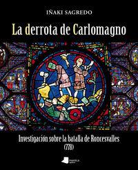 Derrota De Carlomagno, La - Investigacion Sobre La Batalla De Roncesvalles (778) - Iñaki Sagredo