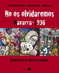 No Os Olvidaremos. Navarra 1936 - Memoria De La Represion Golpista - Jose Ramon Urtasun / Carlos Martinez / Iñaki Arzoz