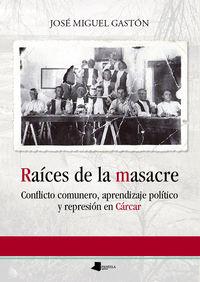 Raices De La Masacre - Conflicto Comunero, Aprendizaje Politico Y Represion En Carcar - Jose Miguel Gaston