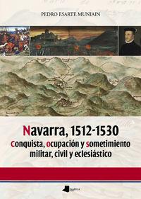 NAVARRA, 1512-1530 - CONQUISTA, OCUPACION Y SOMETIMIENTO MILITAR, CIVIL Y ECLESIASTICO