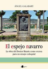 Espejo Navarro, El - La Obra Del Doctor Huarte Como Excusa Para El Ensayo Coloquial - Angel Galabary