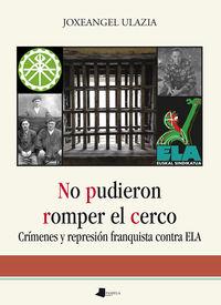 No Pudieron Romper El Cerco - Crimenes Y Represion Franquista Contra Ela - Joxeangel Ulazia Beristain