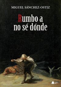 Rumbo A No Se Donde - Miguel Sanchez-Ostiz