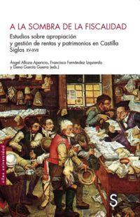 A LA SOMBRA DE LA FISCALIDAD - ESTUDIOS SOBRE APROPIACION Y GESTION DE RENTAS Y PATRIMONIOS EN CASTILLA, SIGLOS XV-XVII