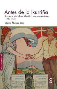 ANTES DE LA IKURRIÑA - BANDERAS, SIMBOLOS E IDENTIDAD VASCA EN AMERICA (1880-1935)