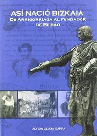 ASI NACIO BIZKAIA. DE ARRIGORRIAGA AL FUNDADOR DE BILBAO