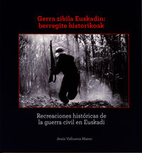 GERRA ZIBILA EUSKADIN: BERREGITE HISTORIKOAK = RECREACIONES HISTORICAS DE LA GUERRA CIVIL EN EUSKADI