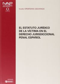 El estatuto juridico de la victima en el derecho jurisdiccional penal español - Ixusko Ordeñana Gezuraga